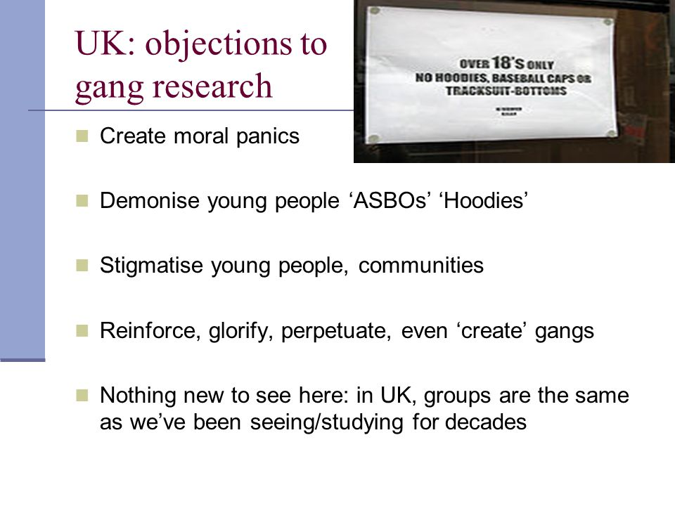 UK: objections to gang research Create moral panics Demonise young people 'ASBOs' 'Hoodies' Stigmatise young people, communities Reinforce, glorify, p