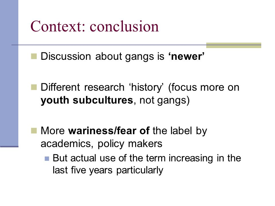 Context: conclusion Discussion about gangs is 'newer' Different research 'history' (focus more on youth subcultures, not gangs) More wariness/fear of