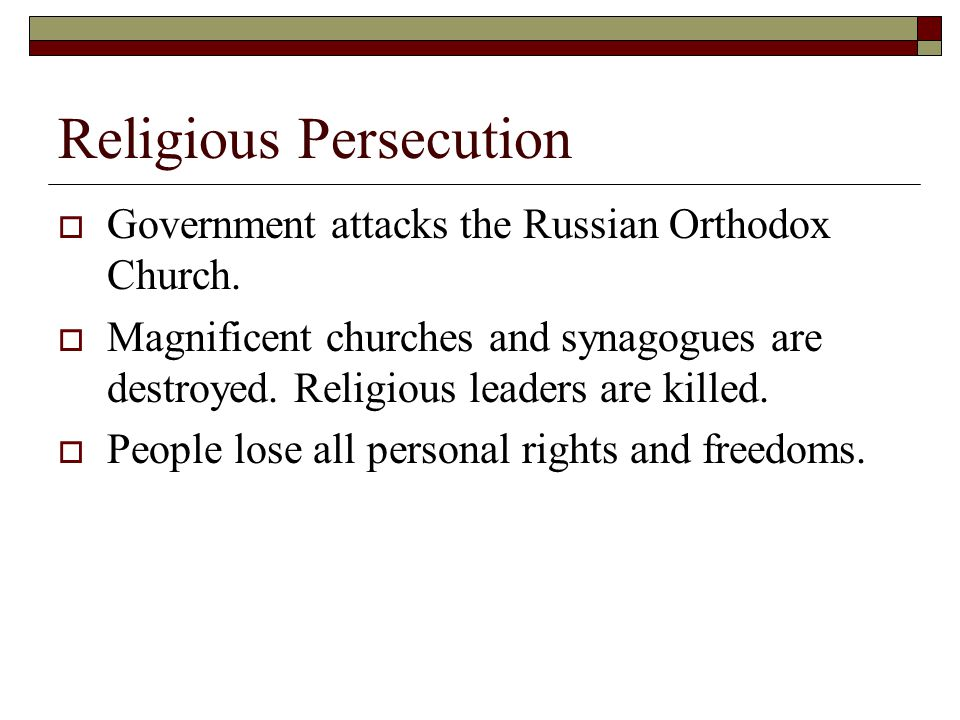 Religious Persecution  Government attacks the Russian Orthodox Church.  Magnificent churches and synagogues are destroyed. Religious leaders are kil
