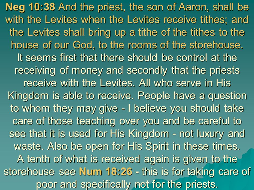Neg 10:38 And the priest, the son of Aaron, shall be with the Levites when the Levites receive tithes; and the Levites shall bring up a tithe of the t