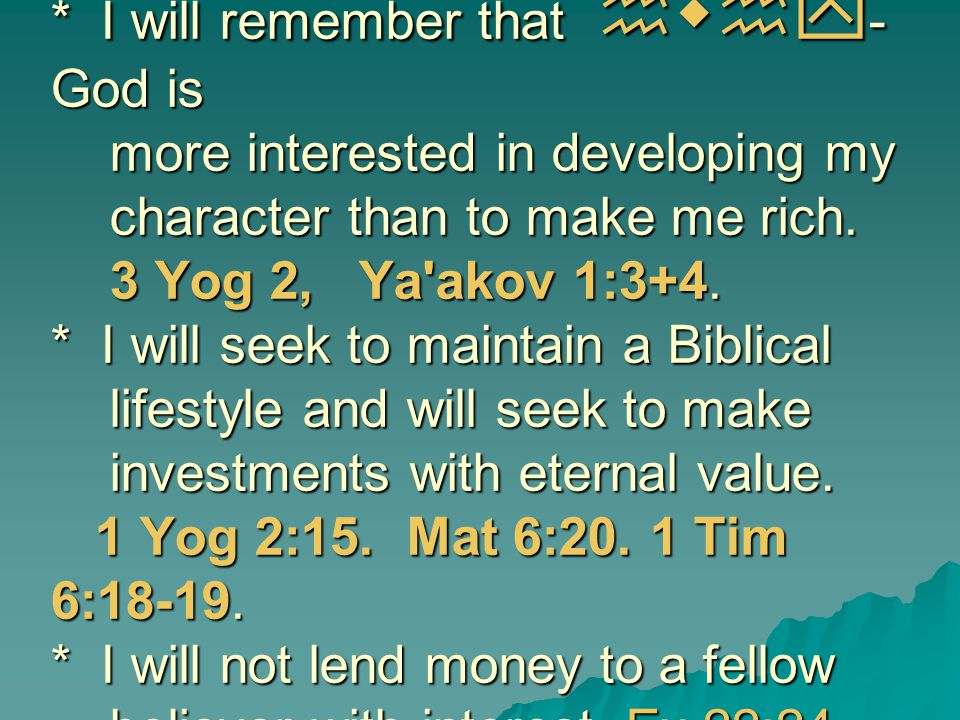 * I will remember that hwhy - God is more interested in developing my character than to make me rich. 3 Yog 2, Ya'akov 1:3+4. * I will seek to maintai