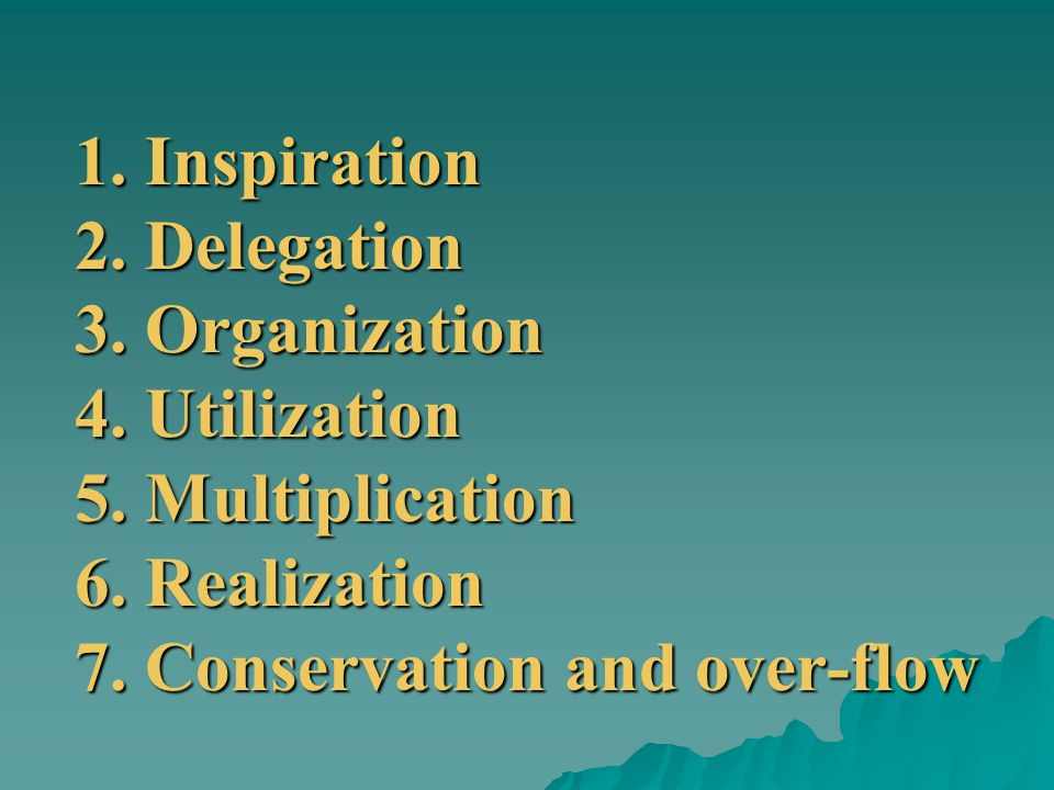 1. Inspiration 2. Delegation 3. Organization 4. Utilization 5. Multiplication 6. Realization 7. Conservation and over-flow