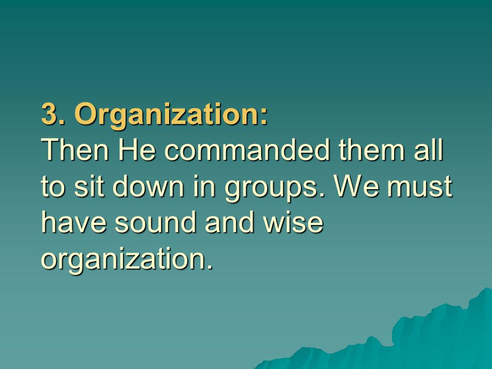 3. Organization: Then He commanded them all to sit down in groups. We must have sound and wise organization.