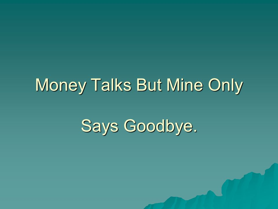 Money Talks But Mine Only Says Goodbye.