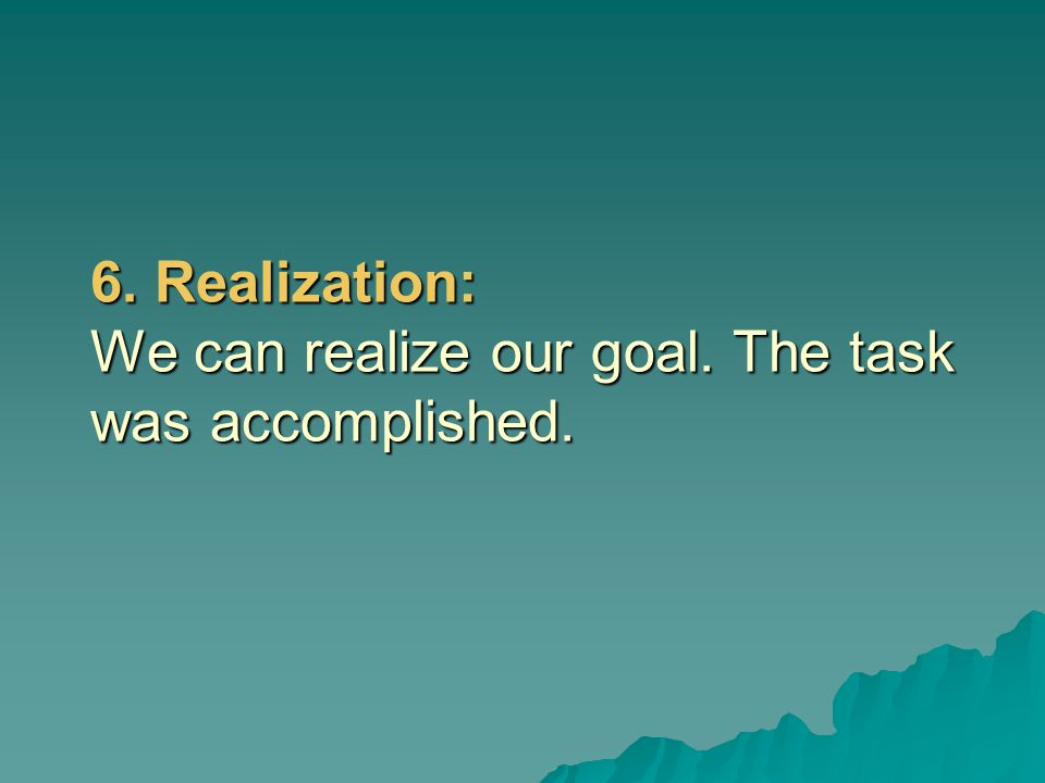6. Realization: We can realize our goal. The task was accomplished.