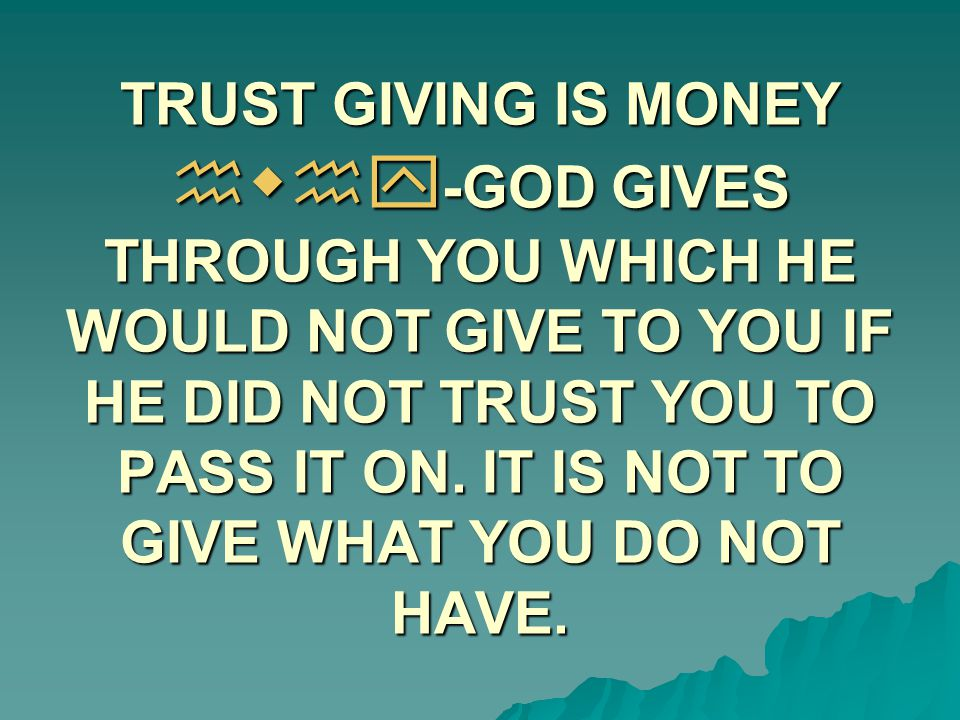 TRUST GIVING IS MONEY hwhy -GOD GIVES THROUGH YOU WHICH HE WOULD NOT GIVE TO YOU IF HE DID NOT TRUST YOU TO PASS IT ON. IT IS NOT TO GIVE WHAT YOU DO