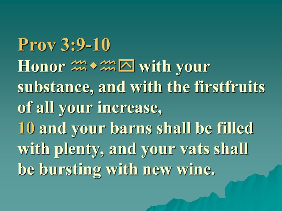 Prov 3:9-10 Honor hwhy with your substance, and with the firstfruits of all your increase, 10 and your barns shall be filled with plenty, and your vat