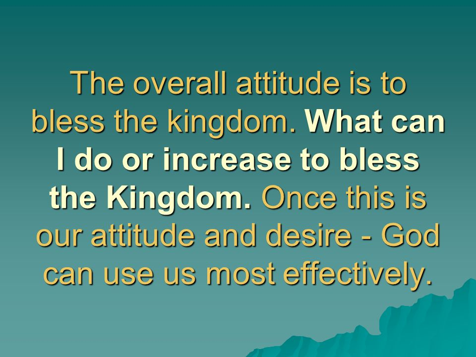 The overall attitude is to bless the kingdom. What can I do or increase to bless the Kingdom. Once this is our attitude and desire - God can use us mo