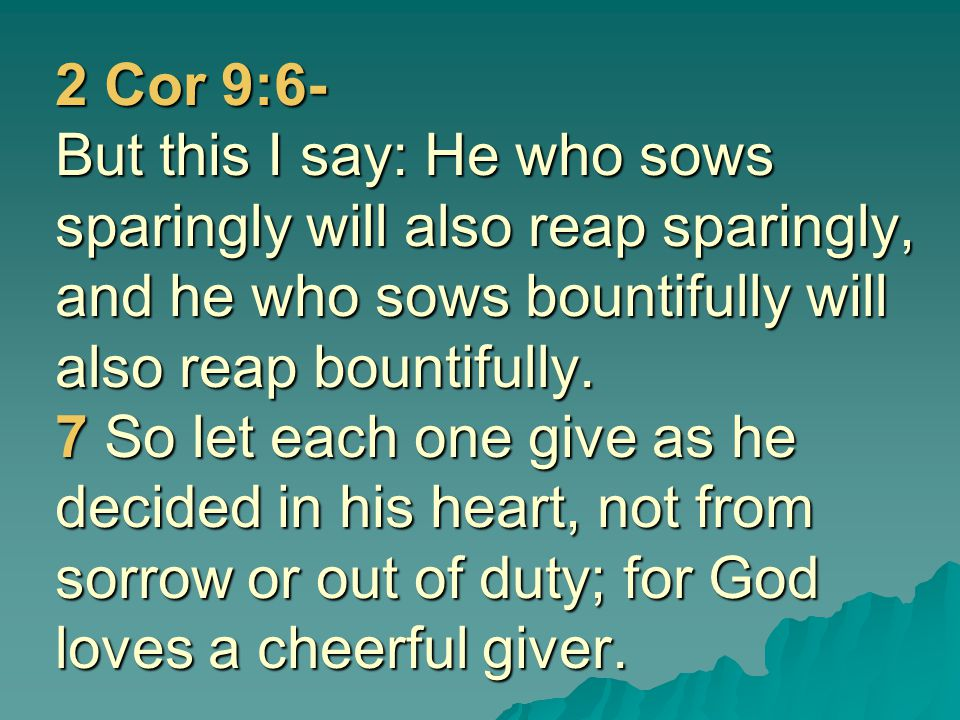 2 Cor 9:6- But this I say: He who sows sparingly will also reap sparingly, and he who sows bountifully will also reap bountifully. 7 So let each one g