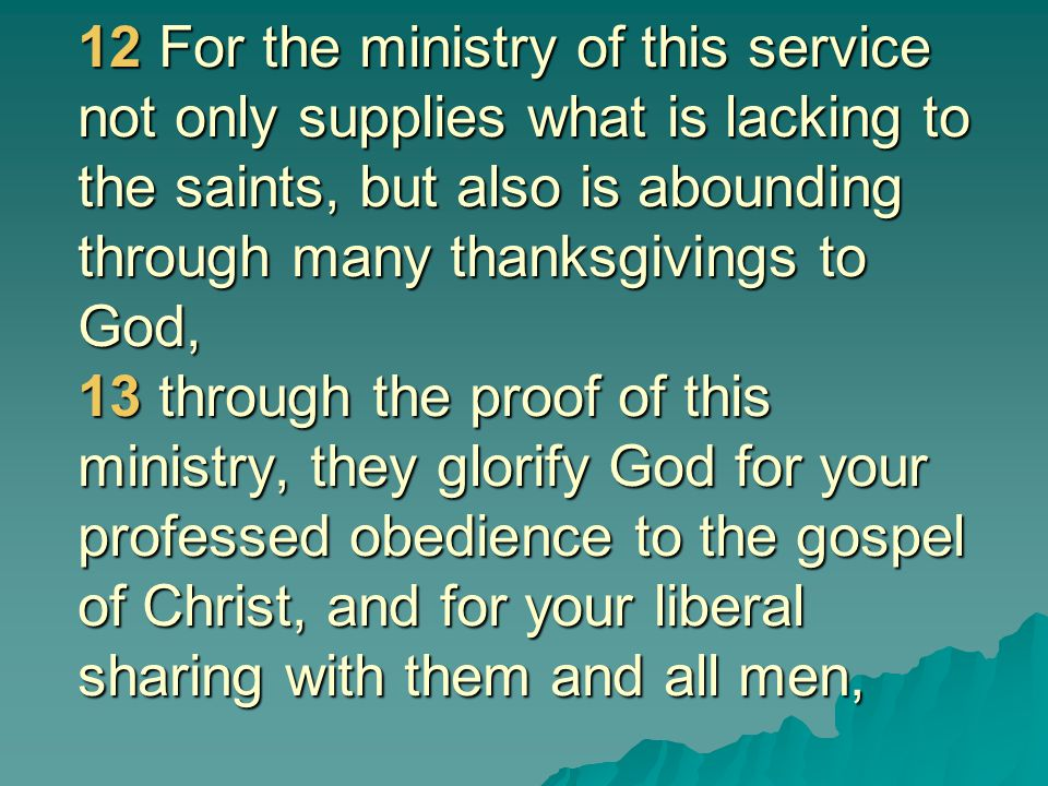 12 For the ministry of this service not only supplies what is lacking to the saints, but also is abounding through many thanksgivings to God, 13 throu