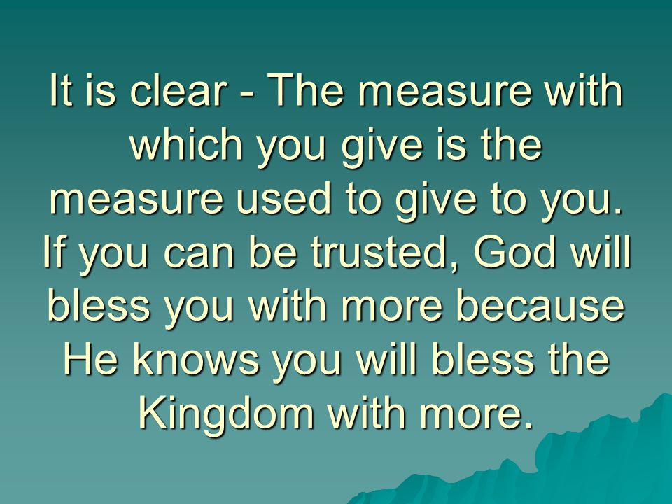 It is clear - The measure with which you give is the measure used to give to you. If you can be trusted, God will bless you with more because He knows