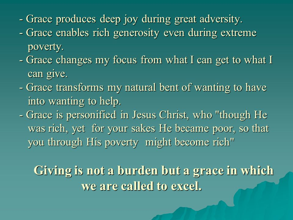 - Grace produces deep joy during great adversity. - Grace enables rich generosity even during extreme poverty. - Grace changes my focus from what I ca