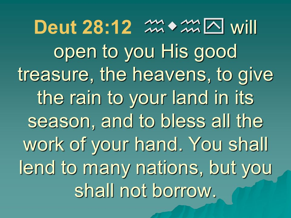 hwhy will open to you His good treasure, the heavens, to give the rain to your land in its season, and to bless all the work of your hand. You shall l