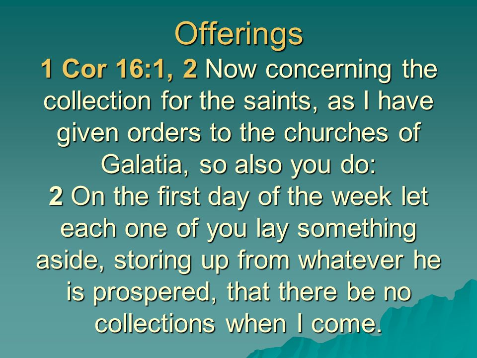 Offerings 1 Cor 16:1, 2 Now concerning the collection for the saints, as I have given orders to the churches of Galatia, so also you do: 2 On the firs