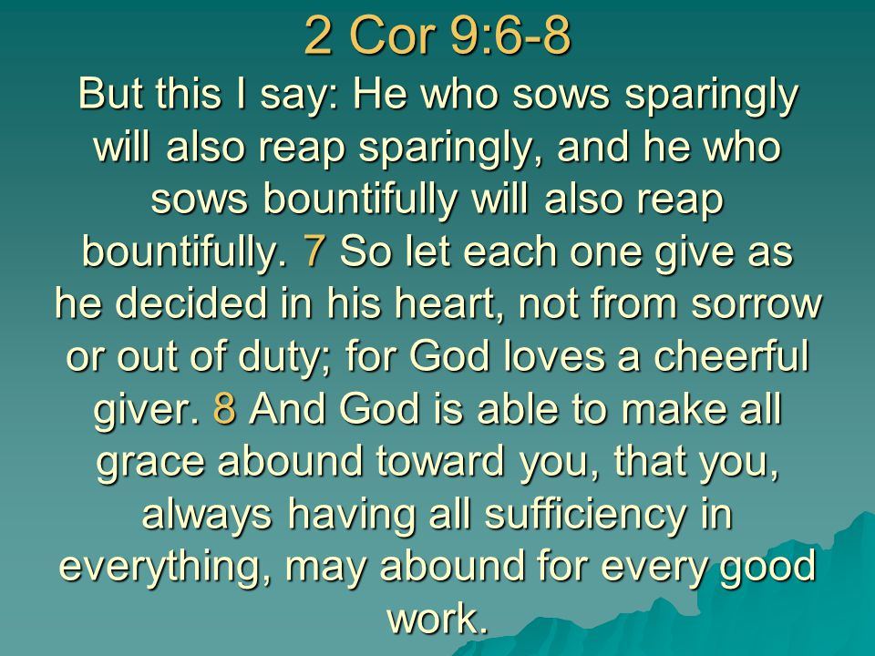 2 Cor 9:6-8 But this I say: He who sows sparingly will also reap sparingly, and he who sows bountifully will also reap bountifully. 7 So let each one