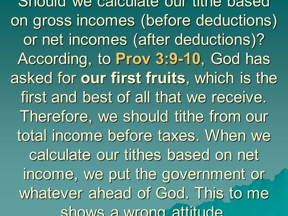 Should we calculate our tithe based on gross incomes (before deductions) or net incomes (after deductions)? According, to Prov 3:9-10, God has asked f