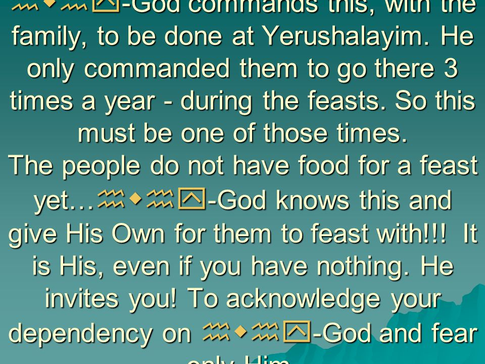 hwhy -God commands this, with the family, to be done at Yerushalayim. He only commanded them to go there 3 times a year - during the feasts. So this m