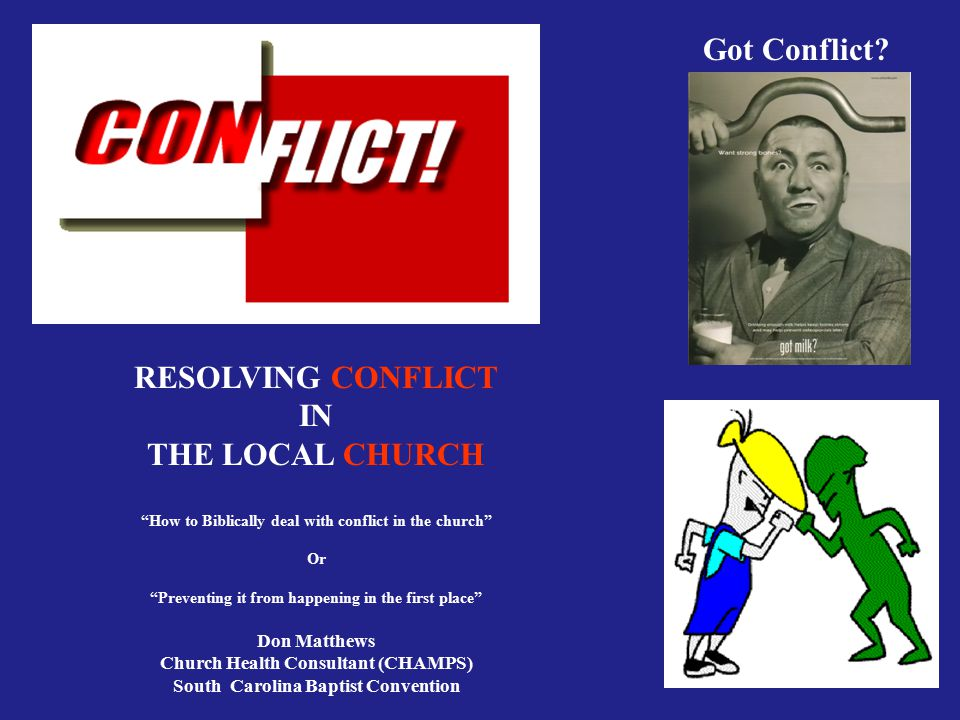 "Got Conflict? RESOLVING CONFLICT IN THE LOCAL CHURCH ""How to Biblically deal with conflict in the church"" Or ""Preventing it from happening in the firs"