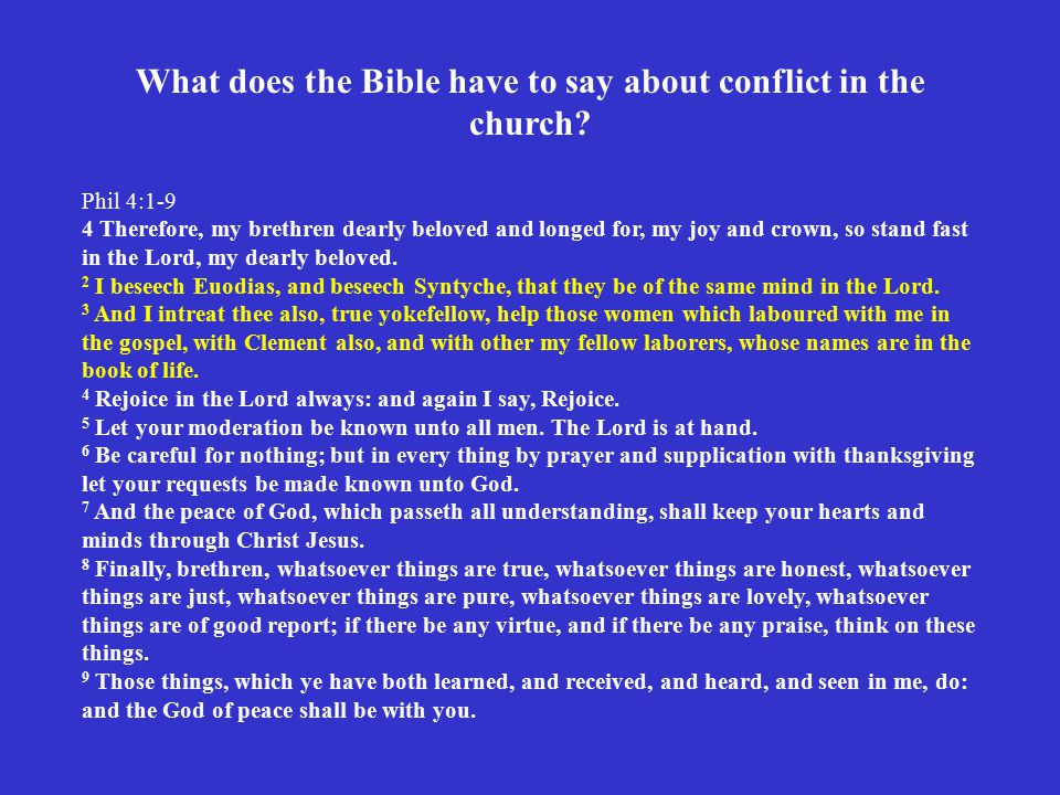 What does the Bible have to say about conflict in the church? Phil 4:1-9 4 Therefore, my brethren dearly beloved and longed for, my joy and crown, so