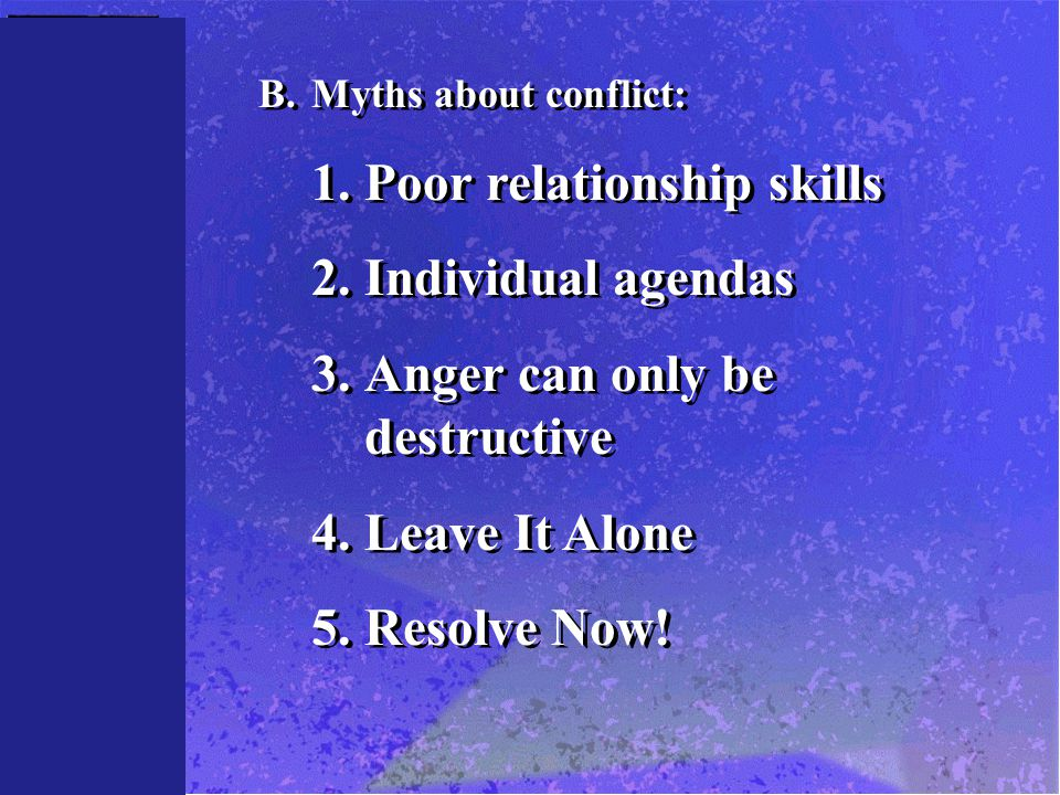 B.Myths about conflict: 1.Poor relationship skills 2.Individual agendas 3.Anger can only be destructive 4.Leave It Alone 5.Resolve Now.