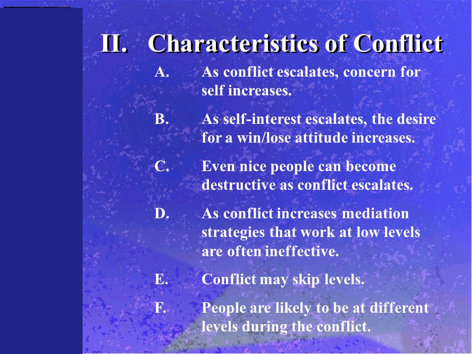 II.Characteristics of Conflict A.As conflict escalates, concern for self increases. B.As self-interest escalates, the desire for a win/lose attitude i