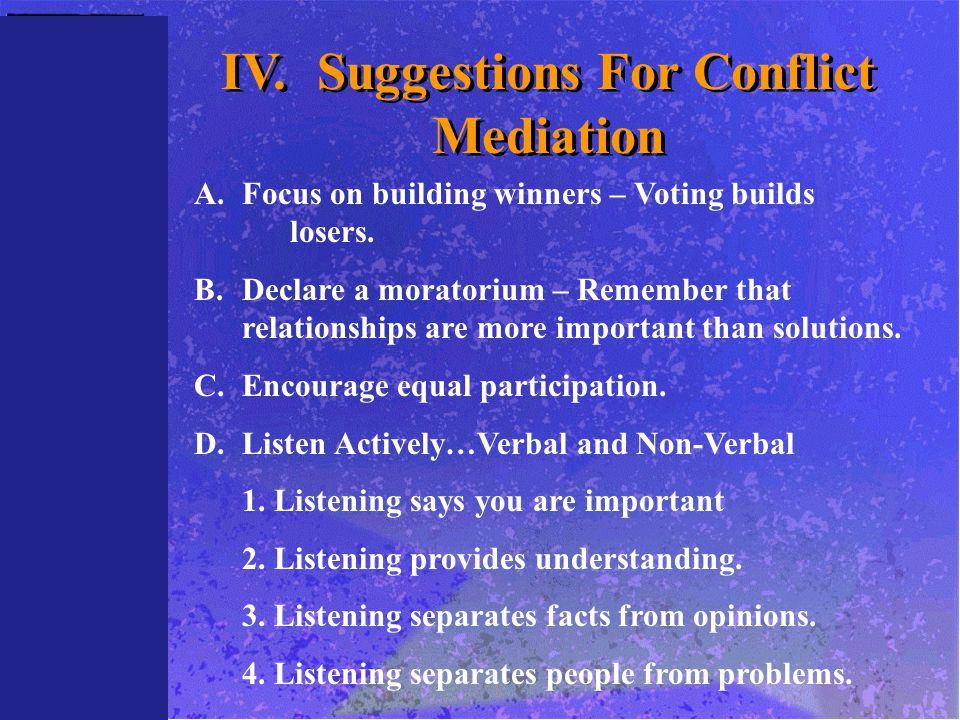 IV.Suggestions For Conflict Mediation A.Focus on building winners – Voting builds losers. B.Declare a moratorium – Remember that relationships are mor