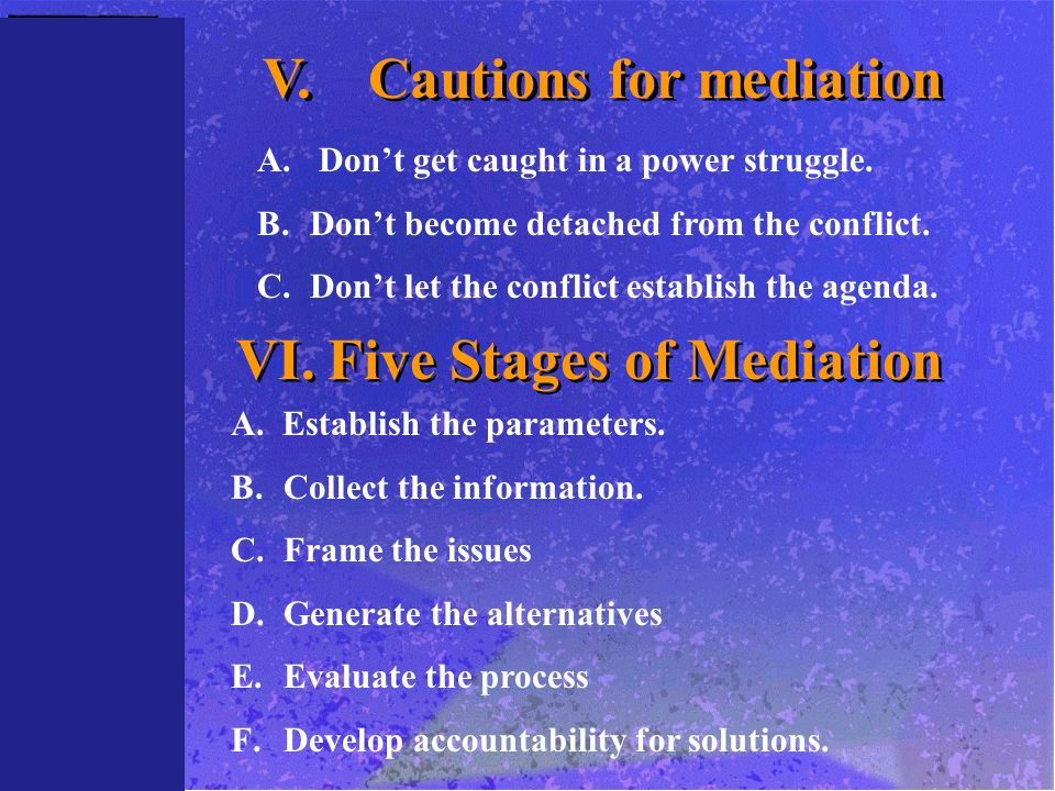 V.Cautions for mediation A. Don't get caught in a power struggle. B.Don't become detached from the conflict. C.Don't let the conflict establish the ag