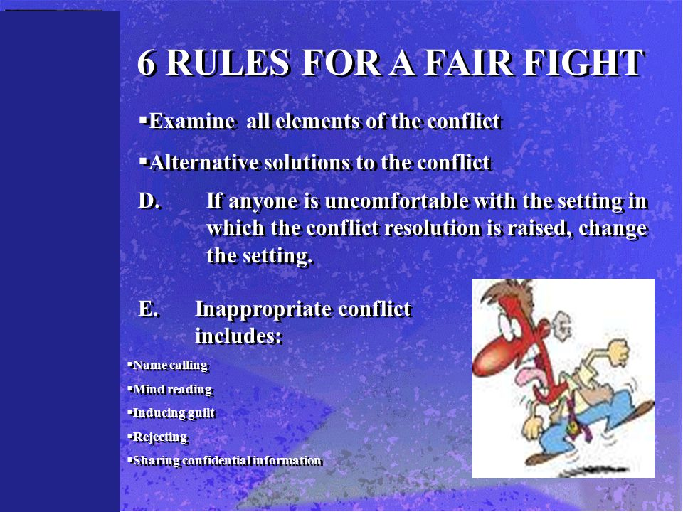 6 RULES FOR A FAIR FIGHT  Examine all elements of the conflict  Alternative solutions to the conflict  Examine all elements of the conflict  Alternative solutions to the conflict D.If anyone is uncomfortable with the setting in which the conflict resolution is raised, change the setting.