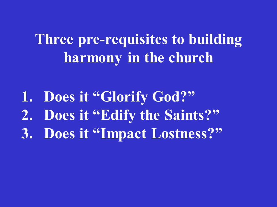 Three pre-requisites to building harmony in the church 1.Does it Glorify God 2.Does it Edify the Saints 3.Does it Impact Lostness