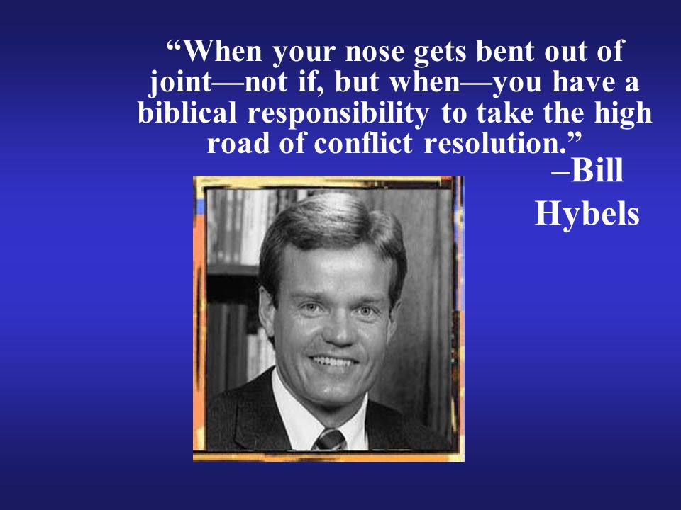 –Bill Hybels When your nose gets bent out of joint—not if, but when—you have a biblical responsibility to take the high road of conflict resolution.