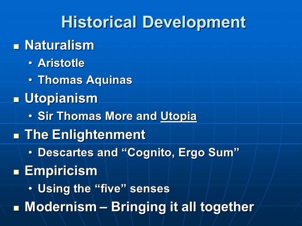 Historical Development Historical Development Naturalism Naturalism AristotleAristotle Thomas AquinasThomas Aquinas Utopianism Utopianism Sir Thomas More and UtopiaSir Thomas More and Utopia The Enlightenment The Enlightenment Descartes and Cognito, Ergo Sum Descartes and Cognito, Ergo Sum Empiricism Empiricism Using the five sensesUsing the five senses Modernism – Bringing it all together Modernism – Bringing it all together