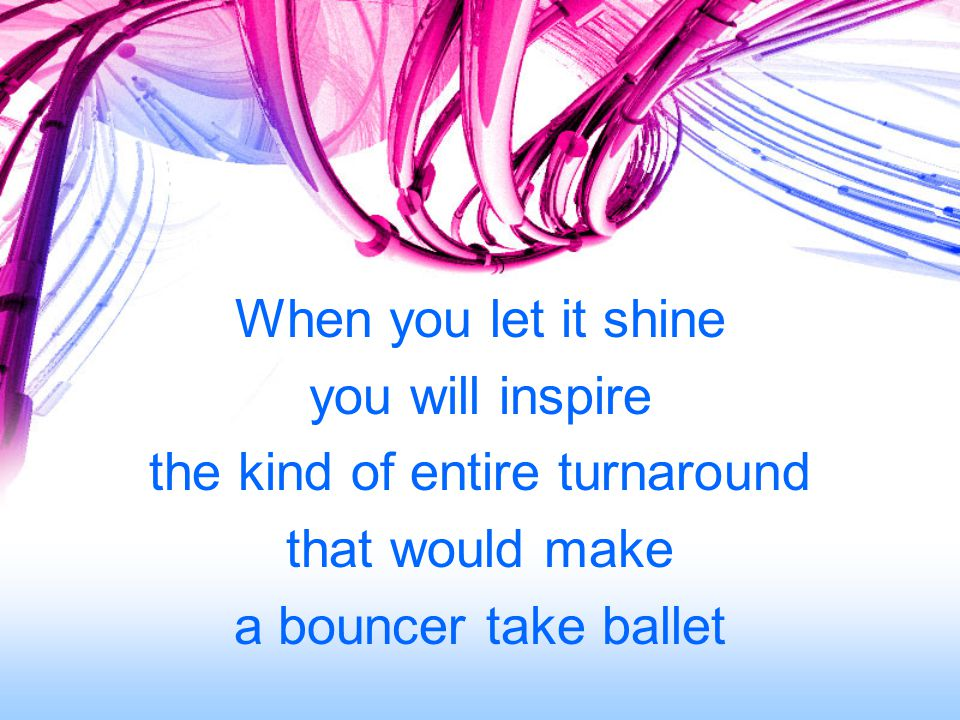 When you let it shine you will inspire the kind of entire turnaround that would make a bouncer take ballet