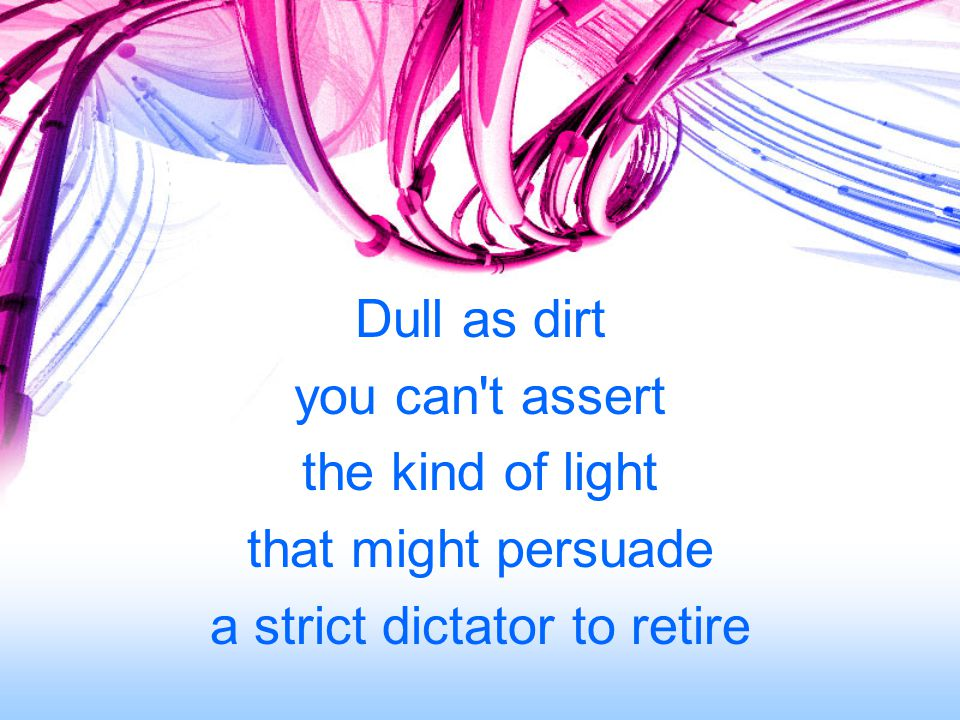 Dull as dirt you can t assert the kind of light that might persuade a strict dictator to retire
