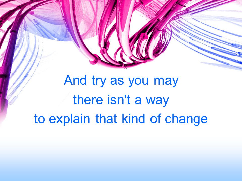 And try as you may there isn t a way to explain that kind of change