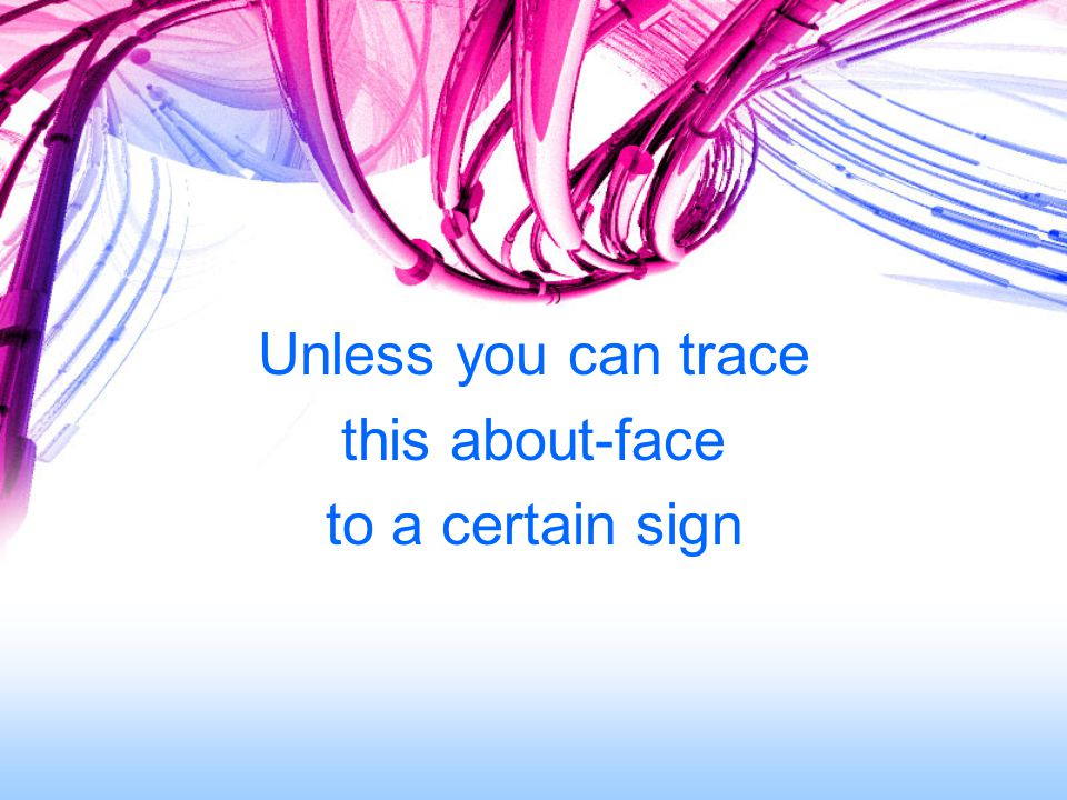 Unless you can trace this about-face to a certain sign