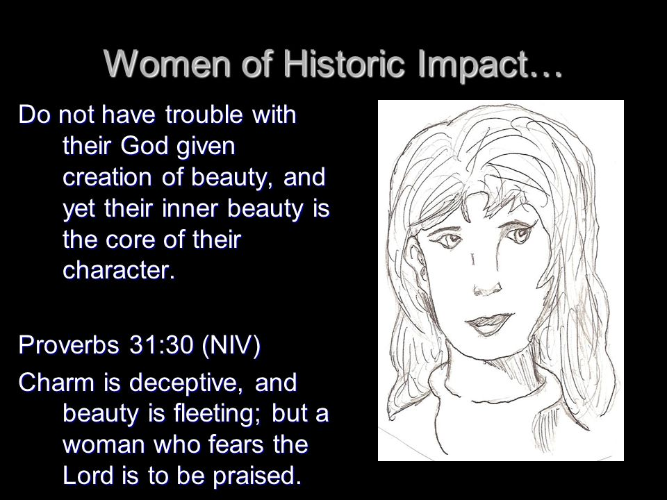 Women of Historic Impact… Do not have trouble with their God given creation of beauty, and yet their inner beauty is the core of their character.