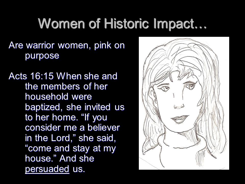 Women of Historic Impact… Are warrior women, pink on purpose Acts 16:15 When she and the members of her household were baptized, she invited us to her home.