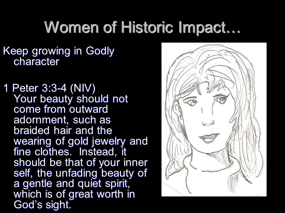 Women of Historic Impact… Keep growing in Godly character 1 Peter 3:3-4 (NIV) Your beauty should not come from outward adornment, such as braided hair and the wearing of gold jewelry and fine clothes.