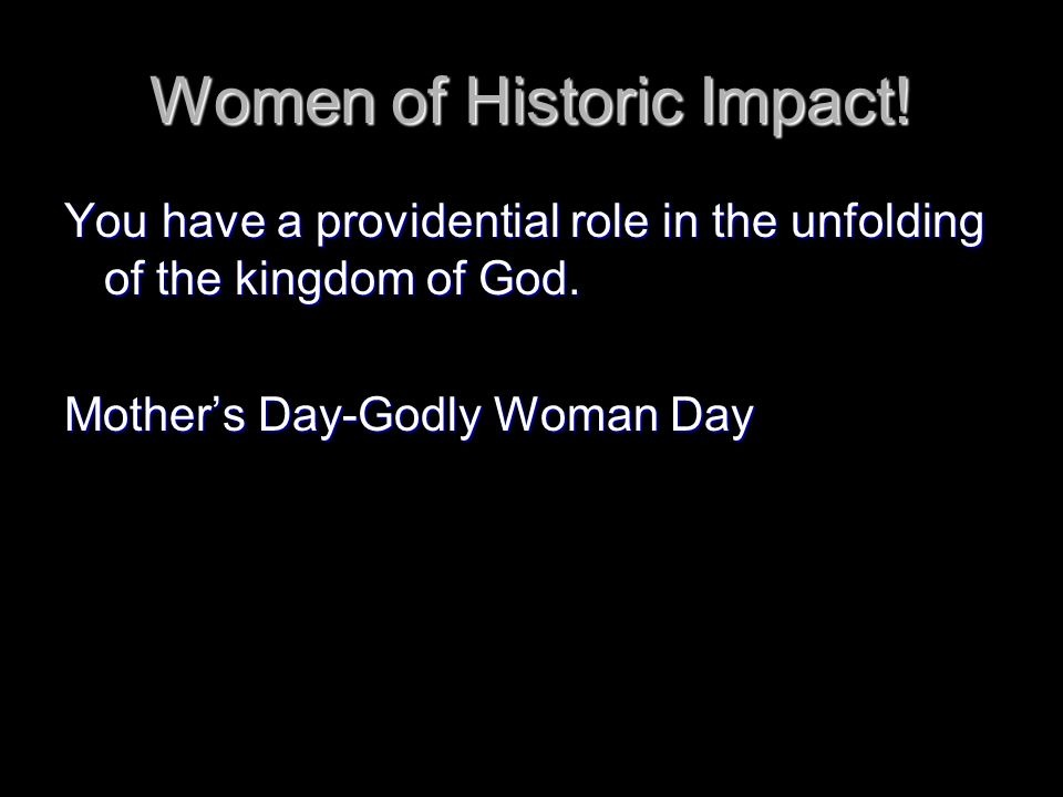 Women of Historic Impact. You have a providential role in the unfolding of the kingdom of God.