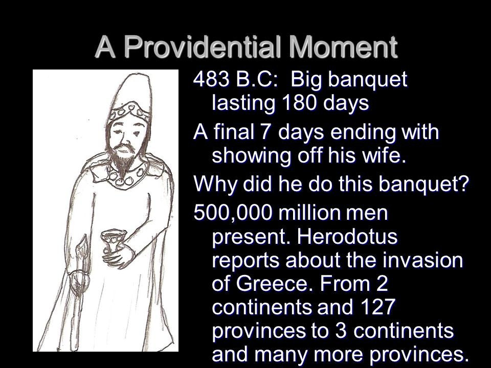 A Providential Moment 483 B.C: Big banquet lasting 180 days A final 7 days ending with showing off his wife.