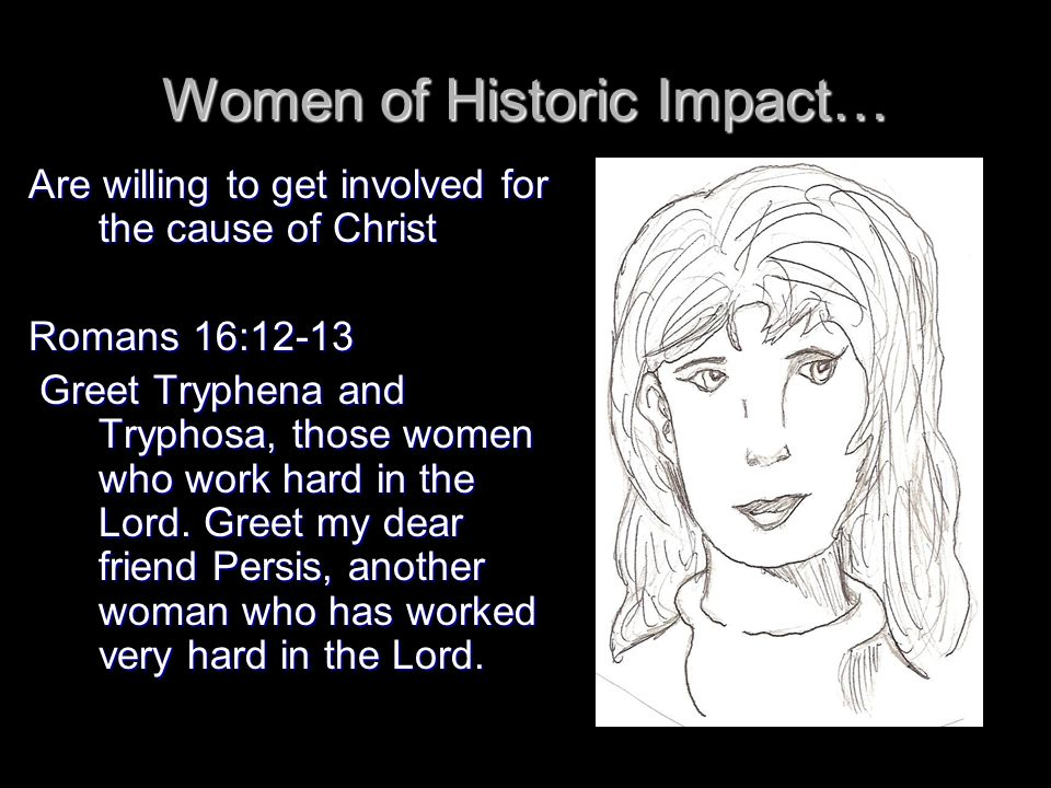 Women of Historic Impact… Are willing to get involved for the cause of Christ Romans 16:12-13 Greet Tryphena and Tryphosa, those women who work hard in the Lord.