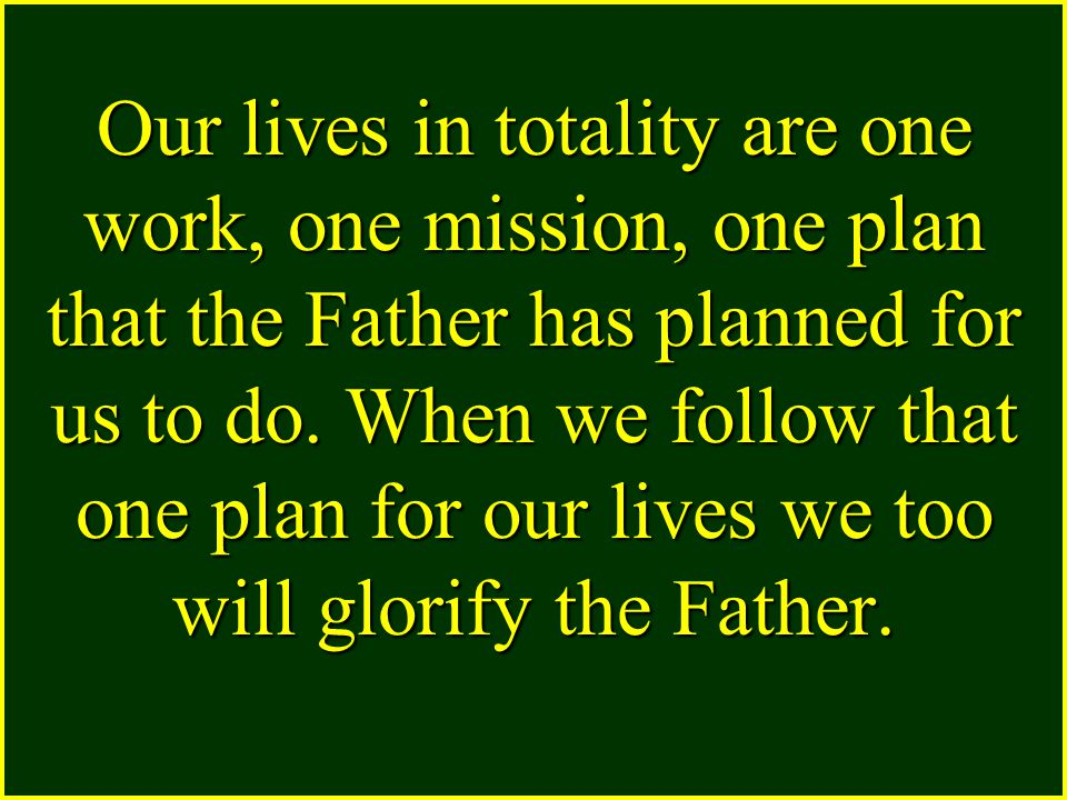 Our lives in totality are one work, one mission, one plan that the Father has planned for us to do.
