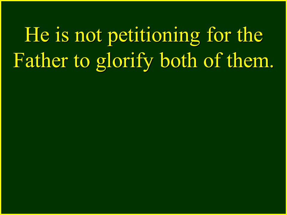 He is not petitioning for the Father to glorify both of them.