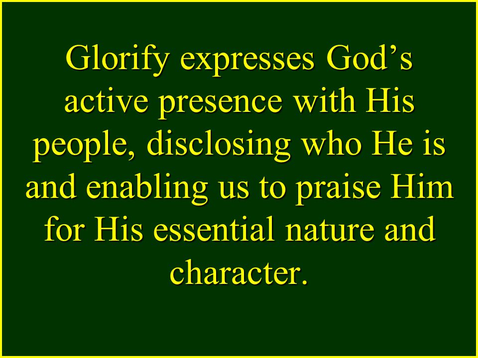 Glorify expresses God's active presence with His people, disclosing who He is and enabling us to praise Him for His essential nature and character.