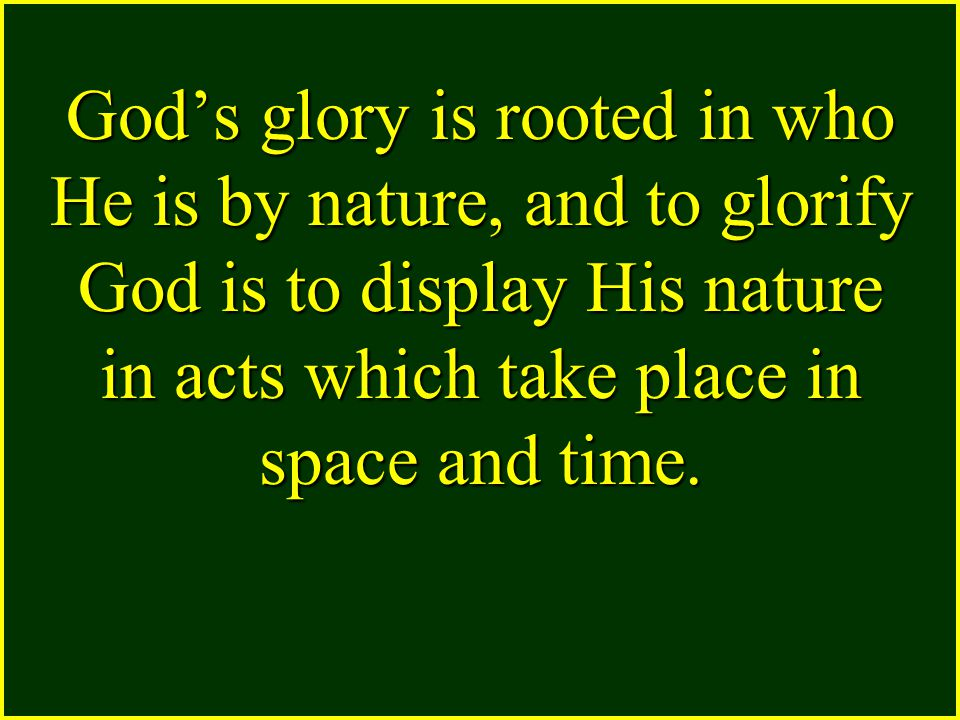 God's glory is rooted in who He is by nature, and to glorify God is to display His nature in acts which take place in space and time.