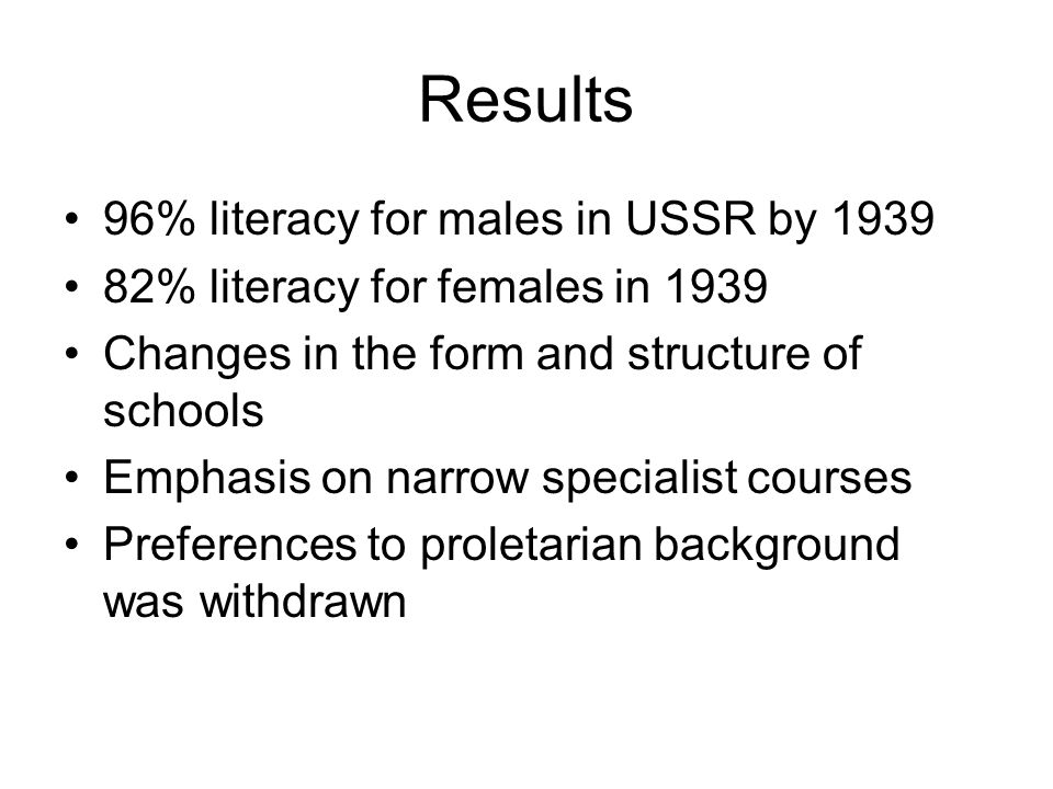 Results 96% literacy for males in USSR by 1939 82% literacy for females in 1939 Changes in the form and structure of schools Emphasis on narrow specialist courses Preferences to proletarian background was withdrawn