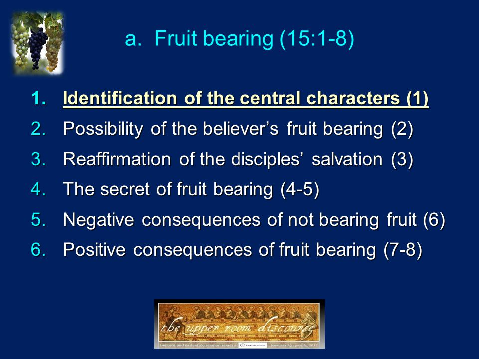 a. Fruit bearing (15:1-8) 1.Identification of the central characters (1) 2.Possibility of the believer's fruit bearing (2) 3.Reaffirmation of the disc