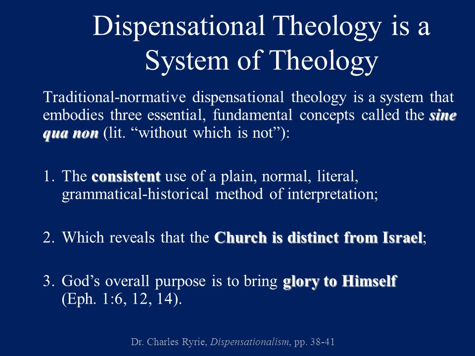 Dispensational Theology is a System of Theology sine qua non Traditional-normative dispensational theology is a system that embodies three essential, fundamental concepts called the sine qua non (lit.