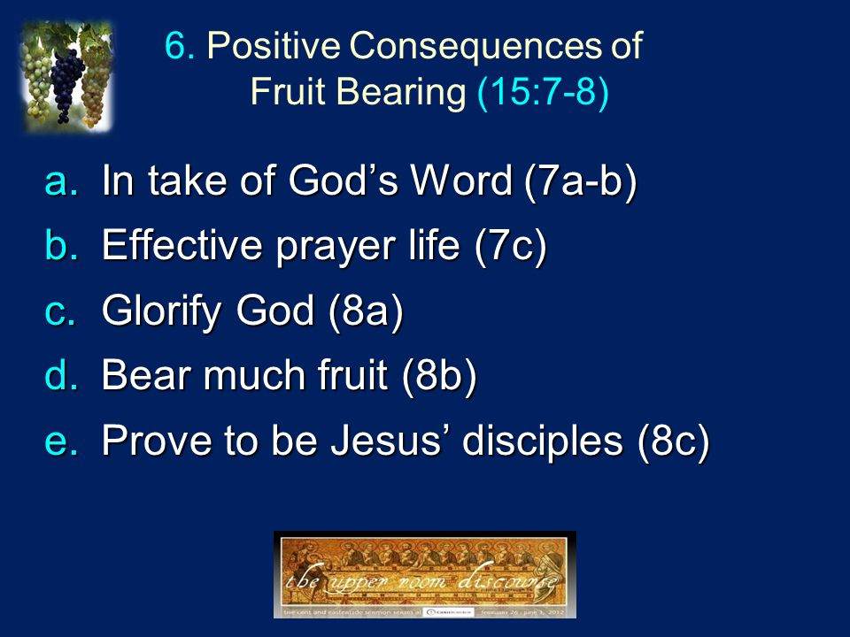 6. Positive Consequences of Fruit Bearing (15:7-8) a.In take of God's Word (7a-b) b.Effective prayer life (7c) c.Glorify God (8a) d.Bear much fruit (8