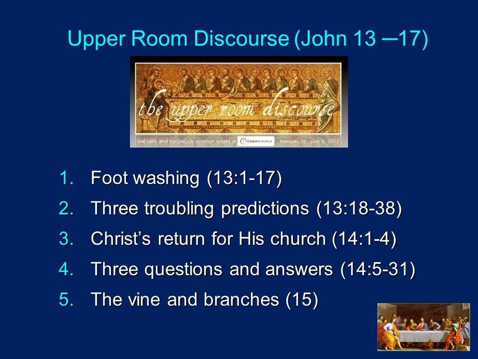 1.Foot washing (13:1-17) 2.Three troubling predictions (13:18-38) 3.Christ's return for His church (14:1-4) 4.Three questions and answers (14:5-31) 5.The vine and branches (15) Upper Room Discourse (John 13 ─17)